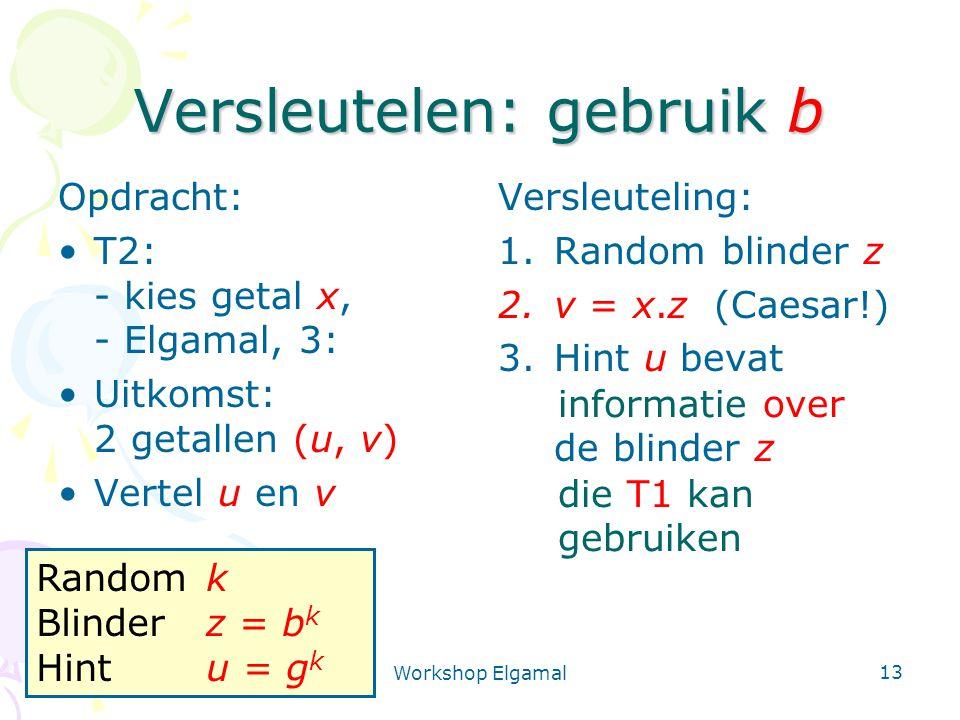 Workshop Elgamal 13 Versleutelen: gebruik b Opdracht: T2: - kies getal x, - Elgamal, 3: Uitkomst: 2 getallen (u, v) Vertel u en v Versleuteling: 1.Ran