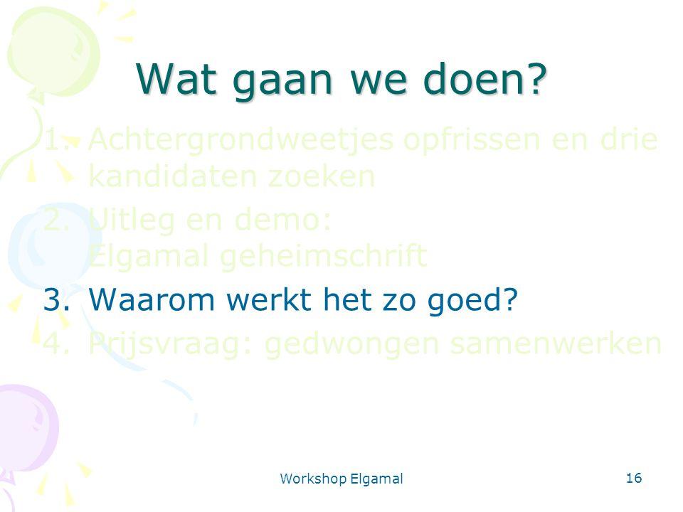 Workshop Elgamal 16 Wat gaan we doen? 1.Achtergrondweetjes opfrissen en drie kandidaten zoeken 2.Uitleg en demo: Elgamal geheimschrift 3.Waarom werkt