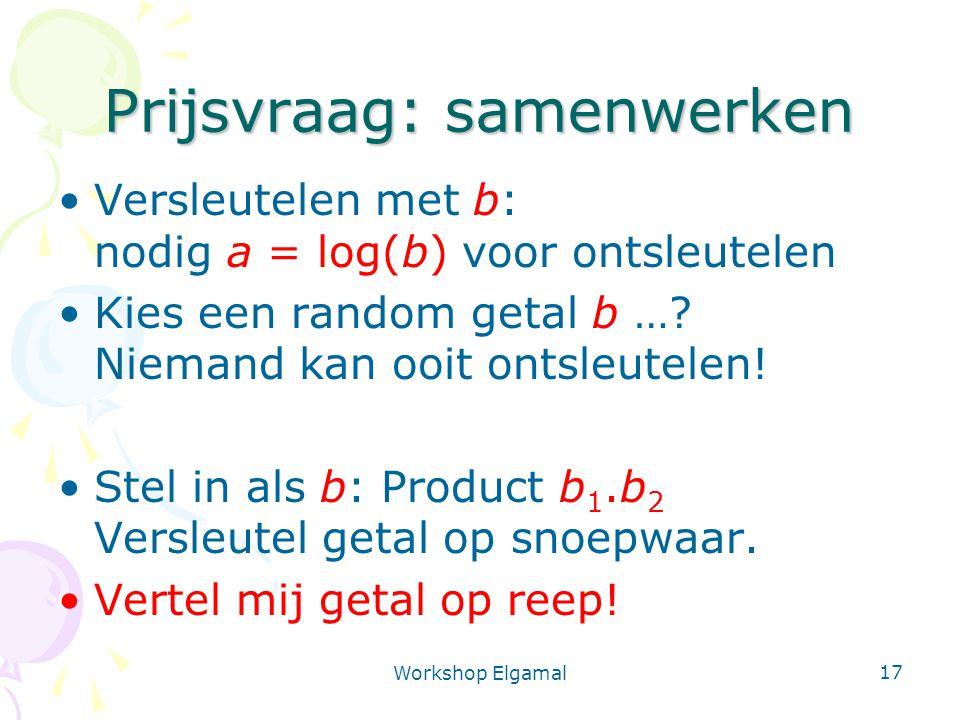 Workshop Elgamal 17 Prijsvraag: samenwerken Versleutelen met b: nodig a = log(b) voor ontsleutelen Kies een random getal b …? Niemand kan ooit ontsleu