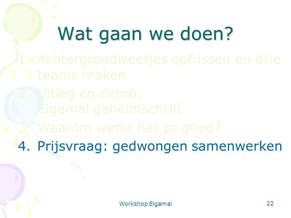 Workshop Elgamal 22 Wat gaan we doen? 1.Achtergrondweetjes opfrissen en drie teams maken 2.Uitleg en demo: Elgamal geheimschrift 3.Waarom werkt het zo