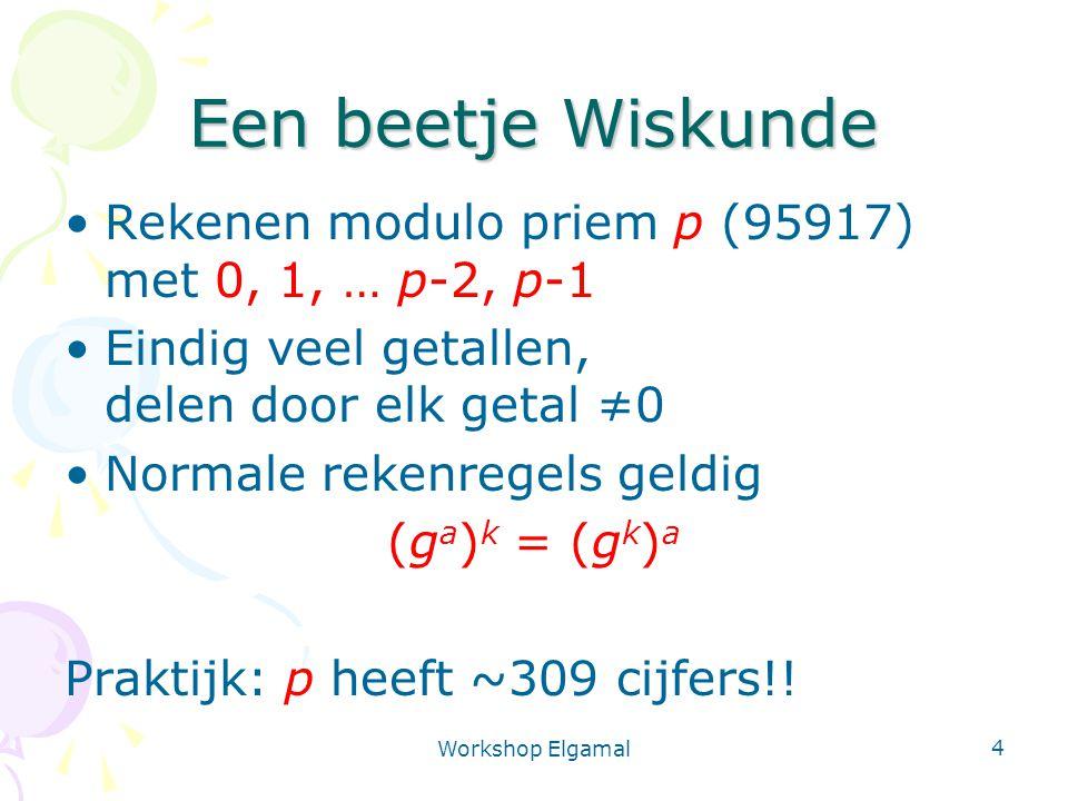Workshop Elgamal 4 Een beetje Wiskunde Rekenen modulo priem p (95917) met 0, 1, … p-2, p-1 Eindig veel getallen, delen door elk getal ≠0 Normale reken