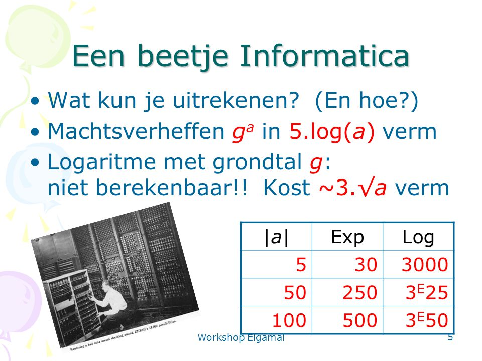 Workshop Elgamal 5 Een beetje Informatica Wat kun je uitrekenen? (En hoe?) Machtsverheffen g a in 5.log(a) verm Logaritme met grondtal g: niet bereken
