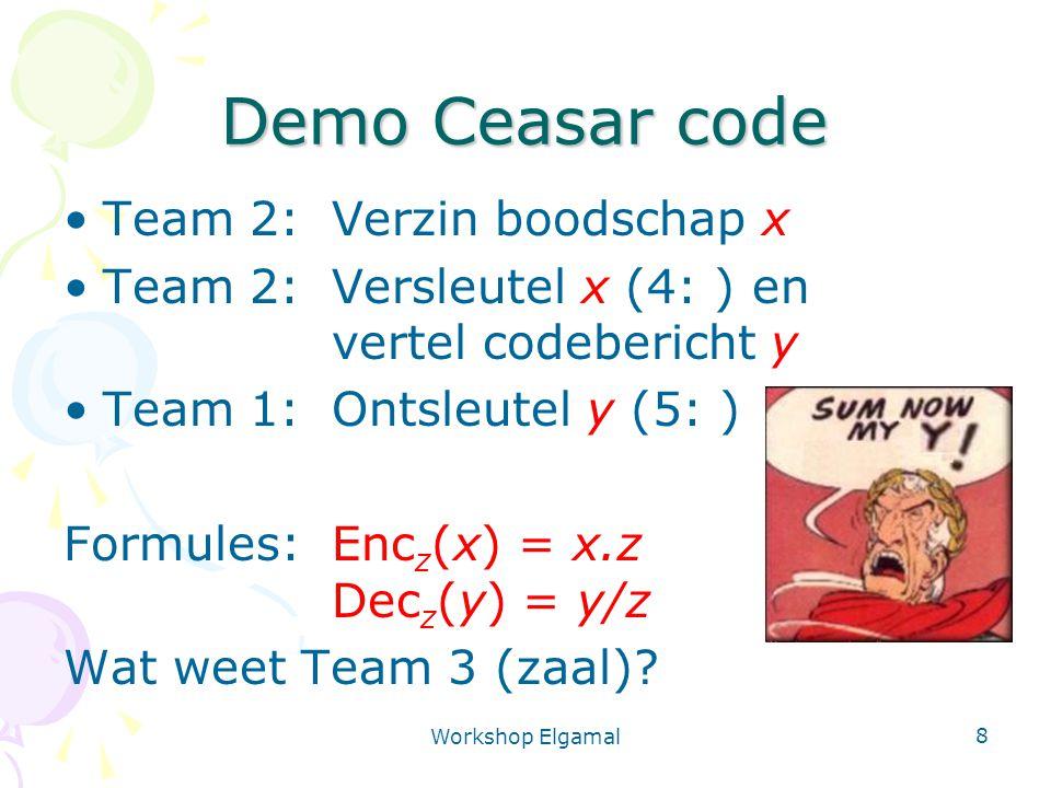 Workshop Elgamal 8 Demo Ceasar code Team 2: Verzin boodschap x Team 2: Versleutel x (4: ) en vertel codebericht y Team 1:Ontsleutel y (5: ) Formules:E