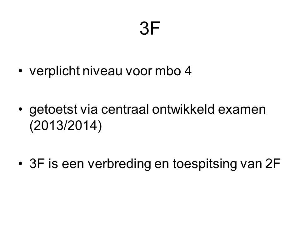 3F verplicht niveau voor mbo 4 getoetst via centraal ontwikkeld examen (2013/2014) 3F is een verbreding en toespitsing van 2F