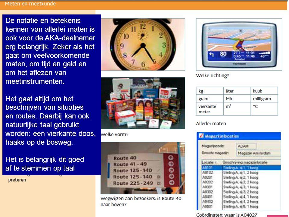 De notatie en betekenis kennen van allerlei maten is ook voor de AKA-deelnemer erg belangrijk. Zeker als het gaat om veelvoorkomende maten, om tijd en