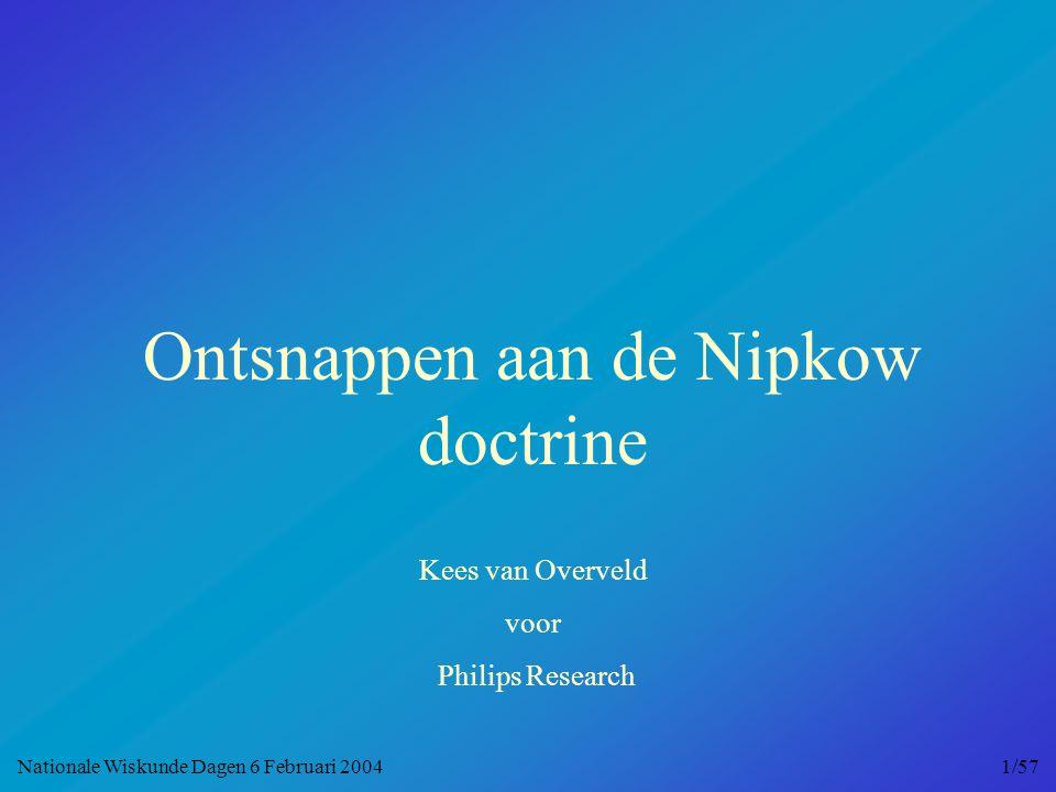 Ontsnappen aan de Nipkow doctrine Kees van Overveld voor Philips Research Nationale Wiskunde Dagen 6 Februari 2004 1/57