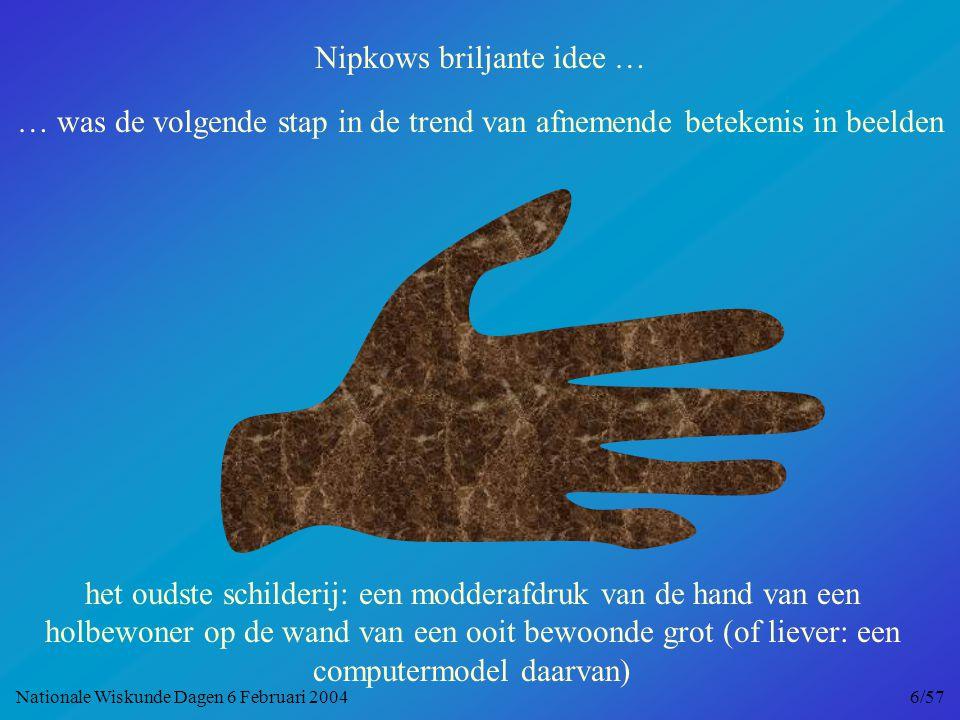 Nipkows briljante idee … … was de volgende stap in de trend van afnemende betekenis in beelden het oudste schilderij: een modderafdruk van de hand van een holbewoner op de wand van een ooit bewoonde grot (of liever: een computermodel daarvan) Nationale Wiskunde Dagen 6 Februari 2004 6/57