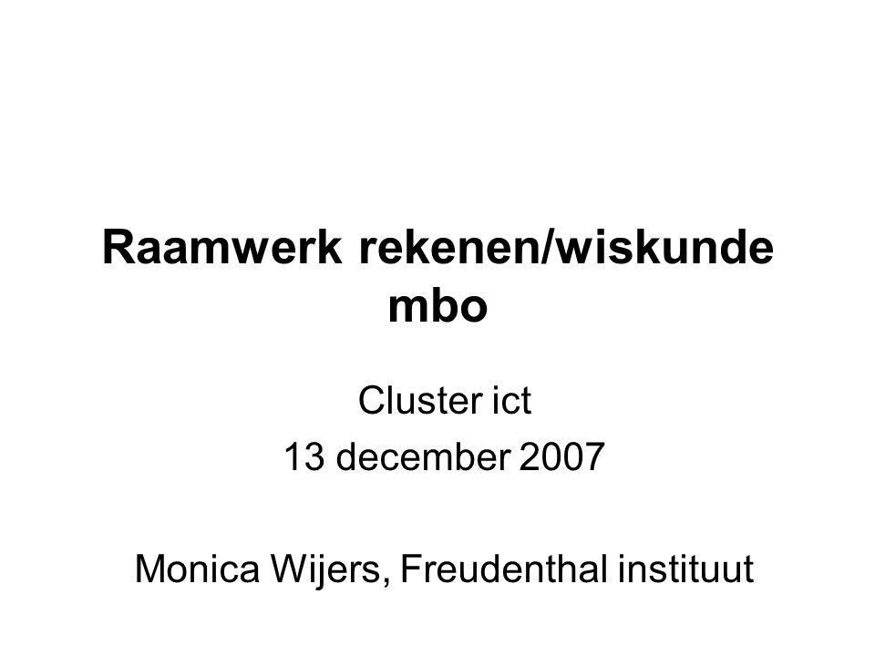 Raamwerk rekenen/wiskunde mbo Cluster ict 13 december 2007 Monica Wijers, Freudenthal instituut