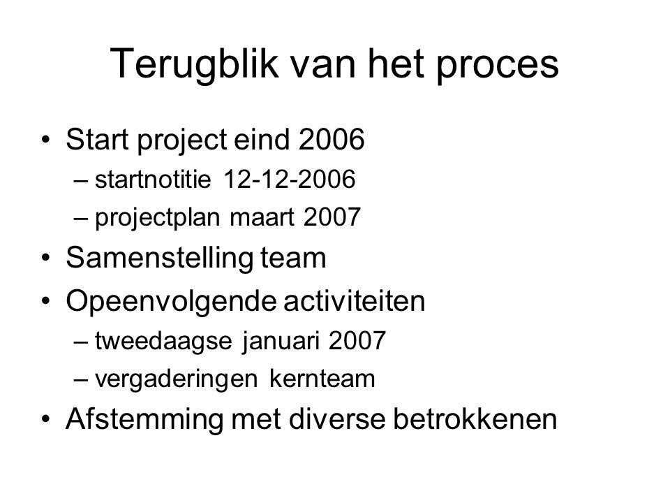 Terugblik van het proces Start project eind 2006 –startnotitie 12-12-2006 –projectplan maart 2007 Samenstelling team Opeenvolgende activiteiten –tweedaagse januari 2007 –vergaderingen kernteam Afstemming met diverse betrokkenen