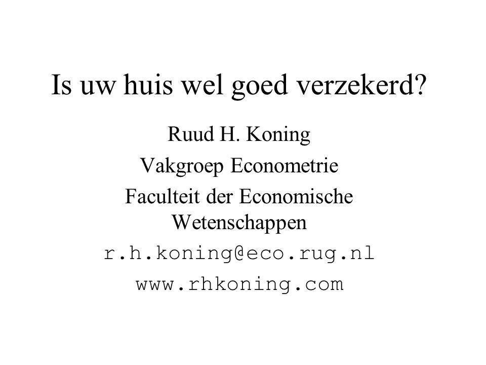 Is uw huis wel goed verzekerd? Ruud H. Koning Vakgroep Econometrie Faculteit der Economische Wetenschappen r.h.koning@eco.rug.nl www.rhkoning.com