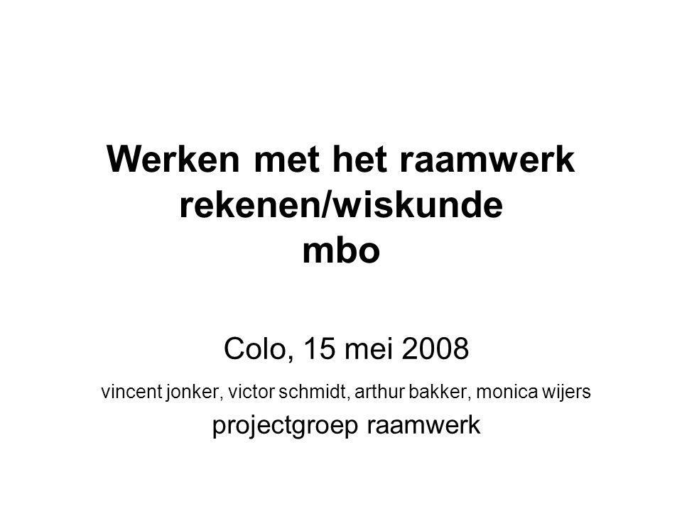 Werken met het raamwerk rekenen/wiskunde mbo Colo, 15 mei 2008 vincent jonker, victor schmidt, arthur bakker, monica wijers projectgroep raamwerk