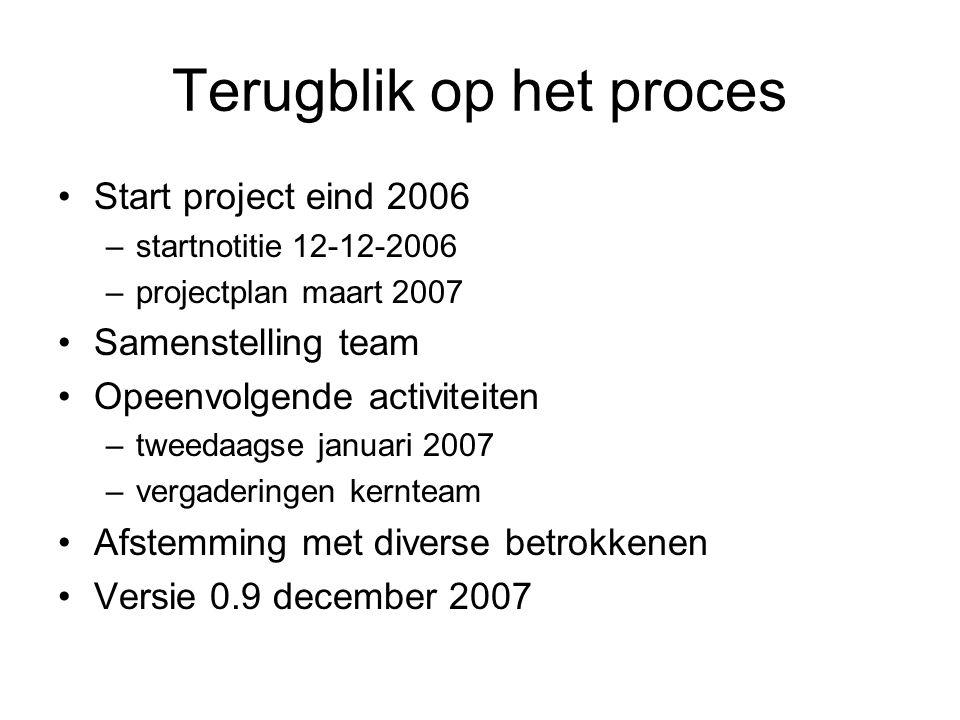 Terugblik op het proces Start project eind 2006 –startnotitie 12-12-2006 –projectplan maart 2007 Samenstelling team Opeenvolgende activiteiten –tweedaagse januari 2007 –vergaderingen kernteam Afstemming met diverse betrokkenen Versie 0.9 december 2007