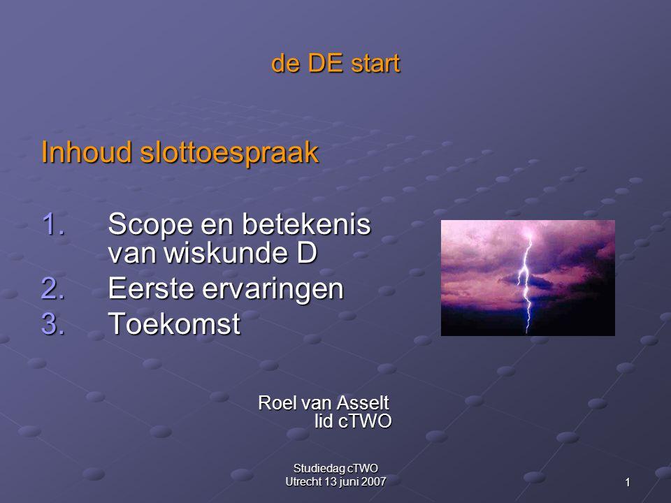 1 Studiedag cTWO Utrecht 13 juni 2007 de DE start Inhoud slottoespraak 1.Scope en betekenis van wiskunde D 2.Eerste ervaringen 3.Toekomst Roel van Asselt lid cTWO