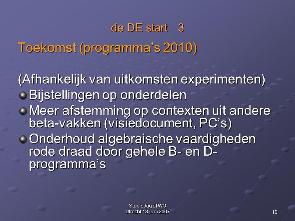 10 Studiedag cTWO Utrecht 13 juni 2007 de DE start 3 Toekomst (programma's 2010) (Afhankelijk van uitkomsten experimenten) Bijstellingen op onderdelen Meer afstemming op contexten uit andere beta-vakken (visiedocument, PC's) Onderhoud algebraische vaardigheden rode draad door gehele B- en D- programma's