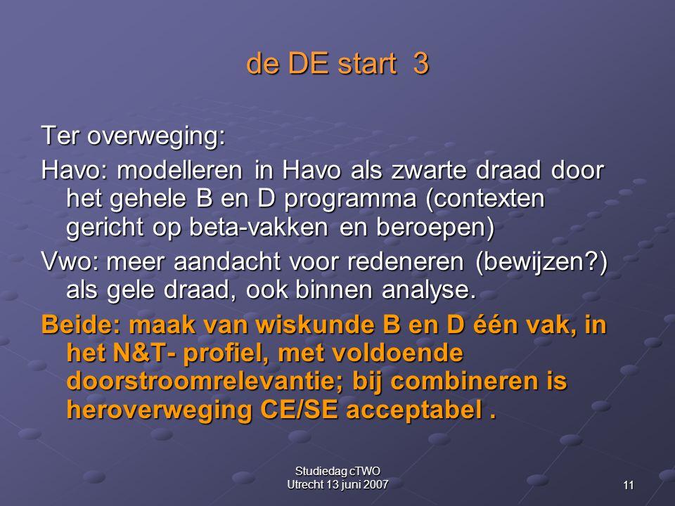 11 Studiedag cTWO Utrecht 13 juni 2007 de DE start 3 Ter overweging: Havo: modelleren in Havo als zwarte draad door het gehele B en D programma (contexten gericht op beta-vakken en beroepen) Vwo: meer aandacht voor redeneren (bewijzen ) als gele draad, ook binnen analyse.