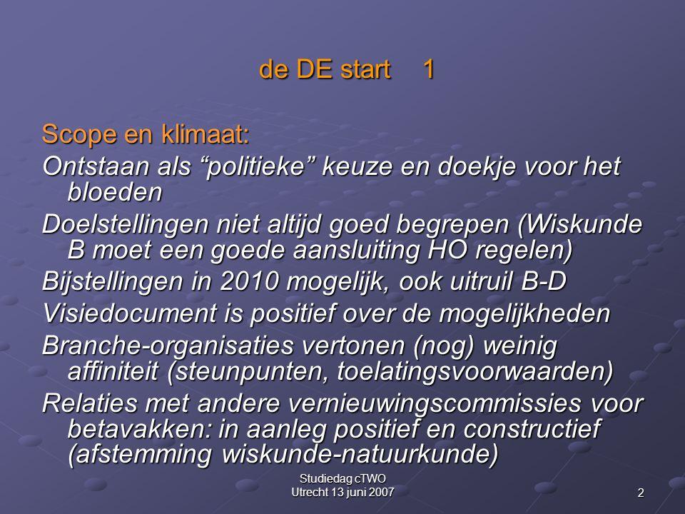 2 Studiedag cTWO Utrecht 13 juni 2007 de DE start 1 de DE start 1 Scope en klimaat: Ontstaan als politieke keuze en doekje voor het bloeden Doelstellingen niet altijd goed begrepen (Wiskunde B moet een goede aansluiting HO regelen) Bijstellingen in 2010 mogelijk, ook uitruil B-D Visiedocument is positief over de mogelijkheden Branche-organisaties vertonen (nog) weinig affiniteit (steunpunten, toelatingsvoorwaarden) Relaties met andere vernieuwingscommissies voor betavakken: in aanleg positief en constructief (afstemming wiskunde-natuurkunde)