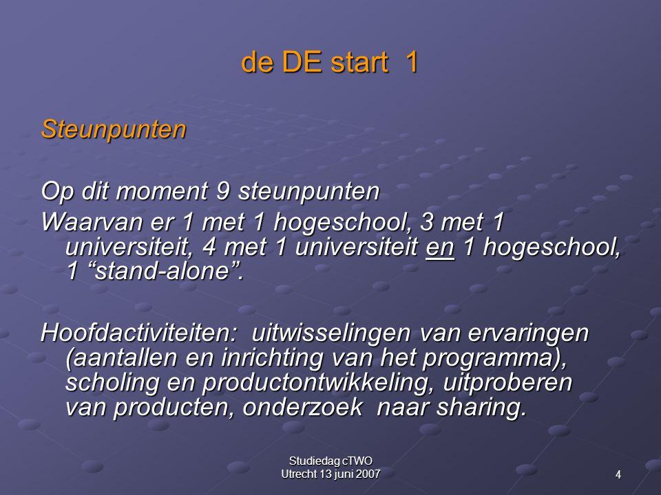4 Studiedag cTWO Utrecht 13 juni 2007 de DE start 1 Steunpunten Op dit moment 9 steunpunten Waarvan er 1 met 1 hogeschool, 3 met 1 universiteit, 4 met 1 universiteit en 1 hogeschool, 1 stand-alone .