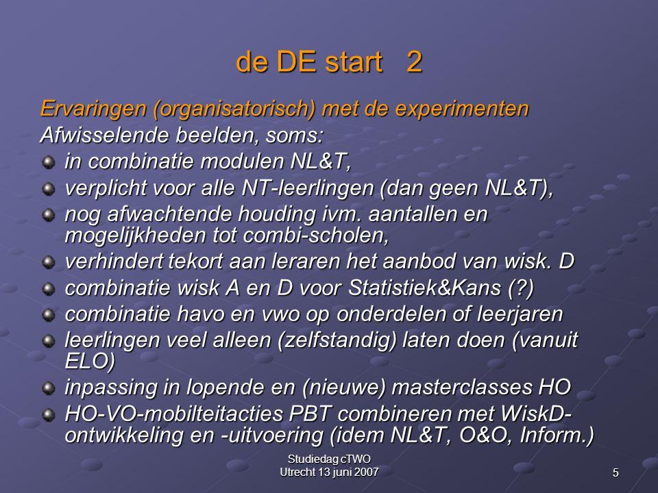 5 Studiedag cTWO Utrecht 13 juni 2007 de DE start 2 Ervaringen (organisatorisch) met de experimenten Afwisselende beelden, soms: in combinatie modulen NL&T, verplicht voor alle NT-leerlingen (dan geen NL&T), nog afwachtende houding ivm.