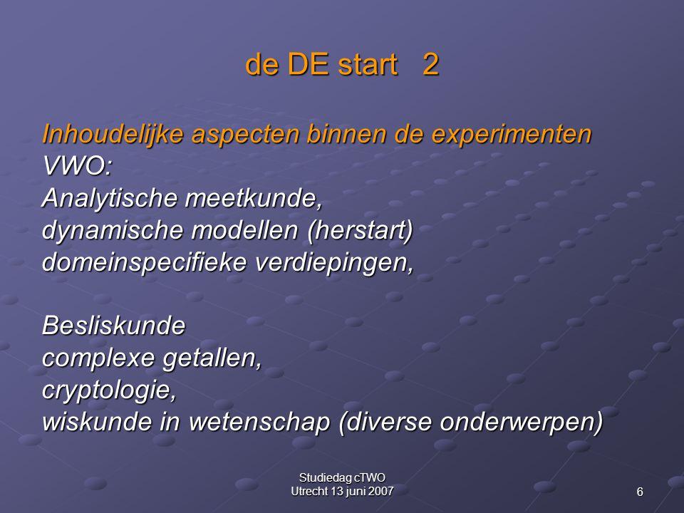 6 Studiedag cTWO Utrecht 13 juni 2007 de DE start 2 Inhoudelijke aspecten binnen de experimenten VWO: Analytische meetkunde, dynamische modellen (herstart) domeinspecifieke verdiepingen, Besliskunde complexe getallen, cryptologie, wiskunde in wetenschap (diverse onderwerpen)