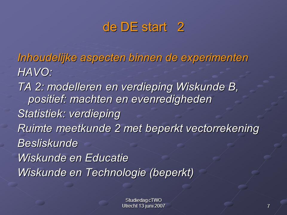 7 Studiedag cTWO Utrecht 13 juni 2007 de DE start 2 Inhoudelijke aspecten binnen de experimenten HAVO: TA 2: modelleren en verdieping Wiskunde B, positief: machten en evenredigheden Statistiek: verdieping Ruimte meetkunde 2 met beperkt vectorrekening Besliskunde Wiskunde en Educatie Wiskunde en Technologie (beperkt)