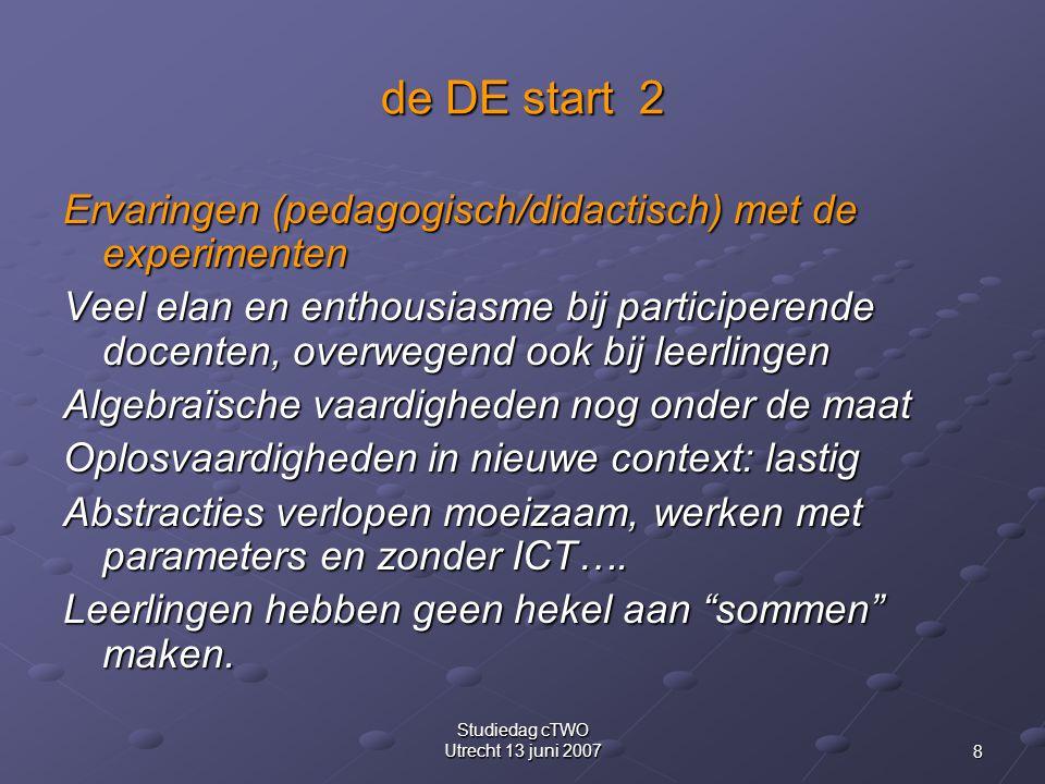 8 Studiedag cTWO Utrecht 13 juni 2007 de DE start 2 Ervaringen (pedagogisch/didactisch) met de experimenten Veel elan en enthousiasme bij participerende docenten, overwegend ook bij leerlingen Algebraïsche vaardigheden nog onder de maat Oplosvaardigheden in nieuwe context: lastig Abstracties verlopen moeizaam, werken met parameters en zonder ICT….