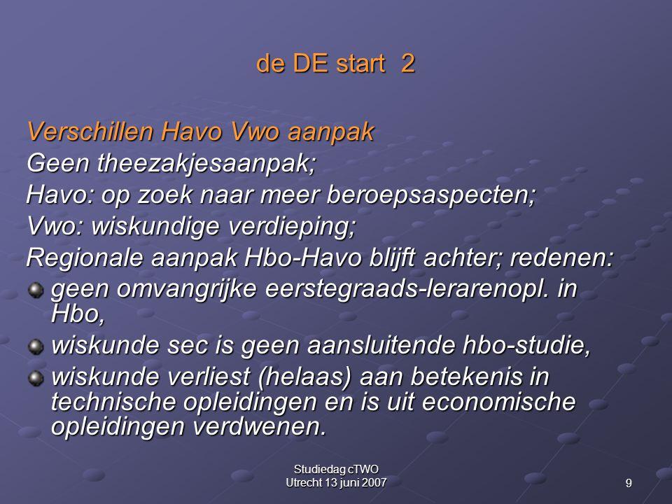 9 Studiedag cTWO Utrecht 13 juni 2007 de DE start 2 Verschillen Havo Vwo aanpak Geen theezakjesaanpak; Havo: op zoek naar meer beroepsaspecten; Vwo: wiskundige verdieping; Regionale aanpak Hbo-Havo blijft achter; redenen: geen omvangrijke eerstegraads-lerarenopl.