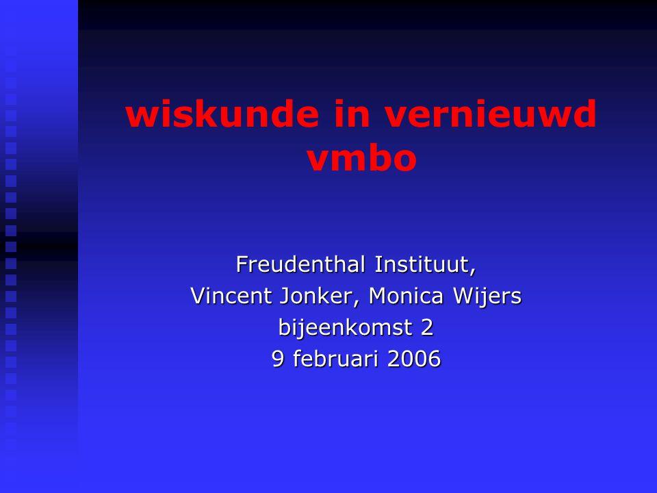 wiskunde in vernieuwd vmbo Freudenthal Instituut, Vincent Jonker, Monica Wijers bijeenkomst 2 9 februari 2006