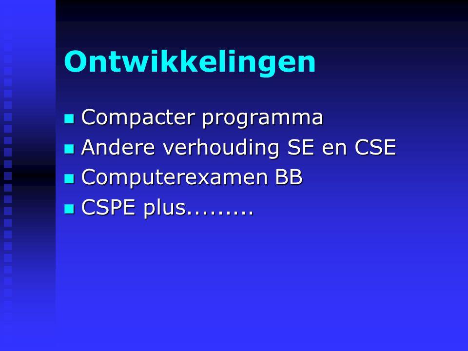 Ontwikkelingen n Compacter programma n Andere verhouding SE en CSE n Computerexamen BB n CSPE plus.........