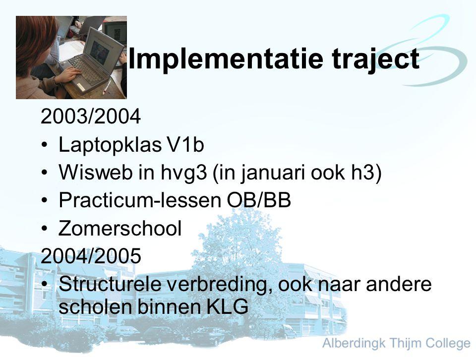 Implementatie traject 2003/2004 Laptopklas V1b Wisweb in hvg3 (in januari ook h3) Practicum-lessen OB/BB Zomerschool 2004/2005 Structurele verbreding, ook naar andere scholen binnen KLG