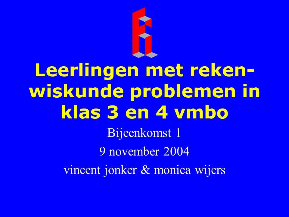 Leerlingen met reken- wiskunde problemen in klas 3 en 4 vmbo Bijeenkomst 1 9 november 2004 vincent jonker & monica wijers