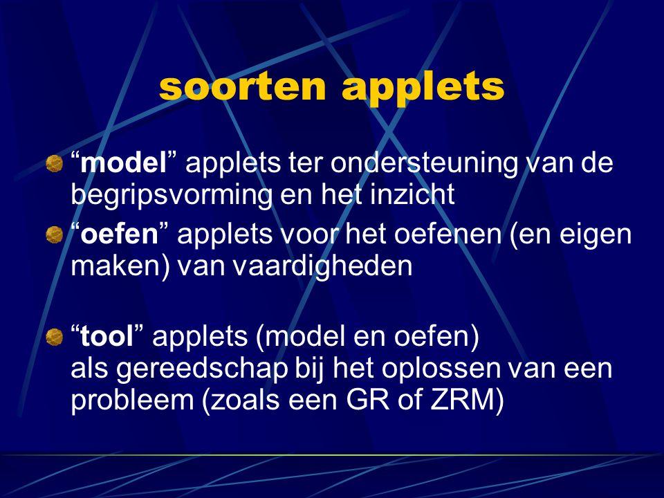 soorten applets model applets ter ondersteuning van de begripsvorming en het inzicht oefen applets voor het oefenen (en eigen maken) van vaardigheden tool applets (model en oefen) als gereedschap bij het oplossen van een probleem (zoals een GR of ZRM)