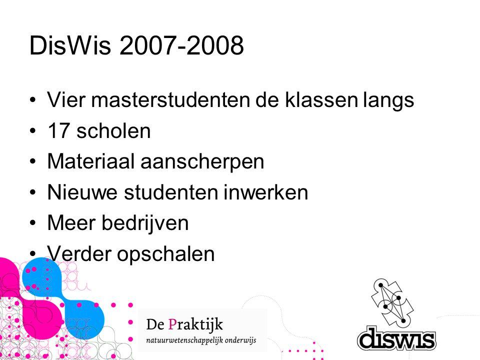DisWis 2007-2008 Vier masterstudenten de klassen langs 17 scholen Materiaal aanscherpen Nieuwe studenten inwerken Meer bedrijven Verder opschalen