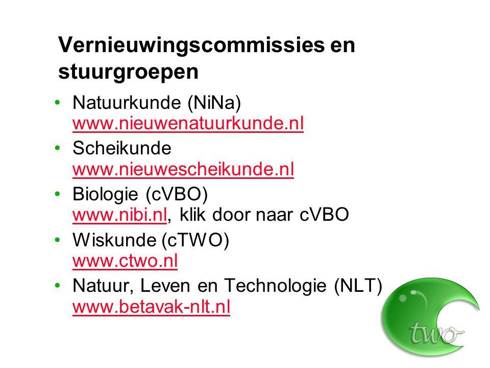 Vernieuwingscommissies en stuurgroepen Natuurkunde (NiNa) www.nieuwenatuurkunde.nl www.nieuwenatuurkunde.nl Scheikunde www.nieuwescheikunde.nl www.nieuwescheikunde.nl Biologie (cVBO) www.nibi.nl, klik door naar cVBO www.nibi.nl Wiskunde (cTWO) www.ctwo.nl www.ctwo.nl Natuur, Leven en Technologie (NLT) www.betavak-nlt.nl www.betavak-nlt.nl