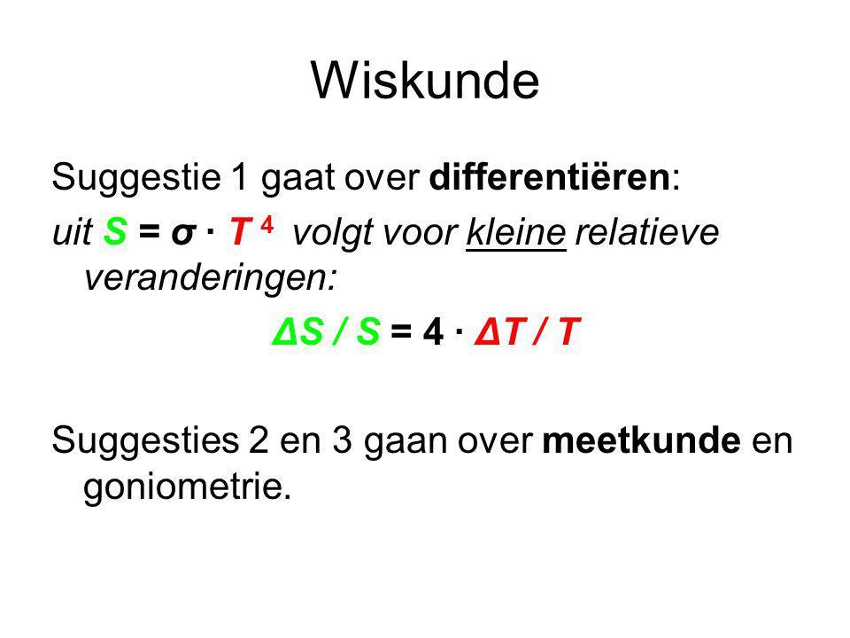 Wiskunde Suggestie 1 gaat over differentiëren: uit S = σ · T 4 volgt voor kleine relatieve veranderingen: ΔS / S = 4 · ΔT / T Suggesties 2 en 3 gaan over meetkunde en goniometrie.