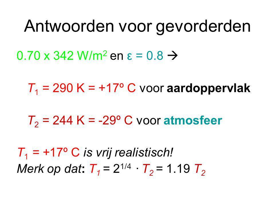 Antwoorden voor gevorderden 0.70 x 342 W/m 2 en ε = 0.8  T 1 = 290 K = +17º C voor aardoppervlak T 2 = 244 K = -29º C voor atmosfeer T 1 = +17º C is vrij realistisch.
