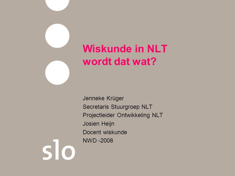 Wiskunde in NLT wordt dat wat? Jenneke Krüger Secretaris Stuurgroep NLT Projectleider Ontwikkeling NLT Josien Heijn Docent wiskunde NWD -2008