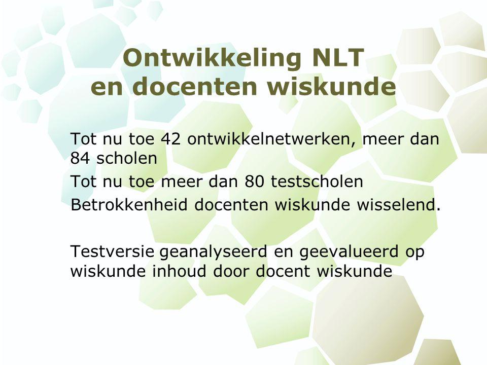 Ontwikkeling NLT en docenten wiskunde Tot nu toe 42 ontwikkelnetwerken, meer dan 84 scholen Tot nu toe meer dan 80 testscholen Betrokkenheid docenten