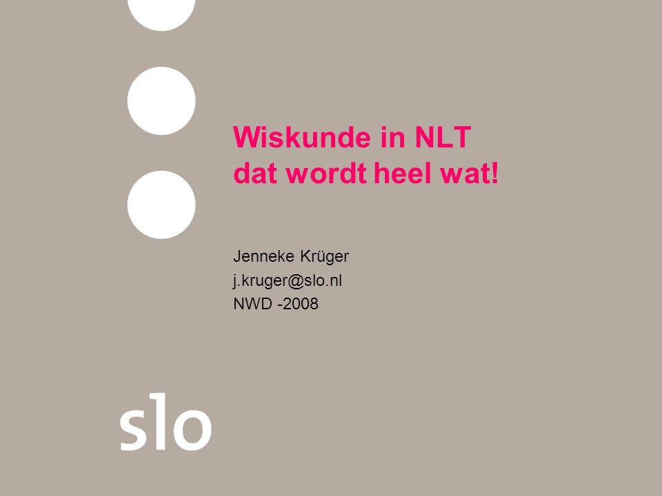 Wiskunde in NLT dat wordt heel wat! Jenneke Krüger j.kruger@slo.nl NWD -2008