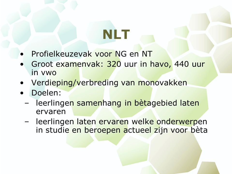 NLT Profielkeuzevak voor NG en NT Groot examenvak: 320 uur in havo, 440 uur in vwo Verdieping/verbreding van monovakken Doelen: –leerlingen samenhang