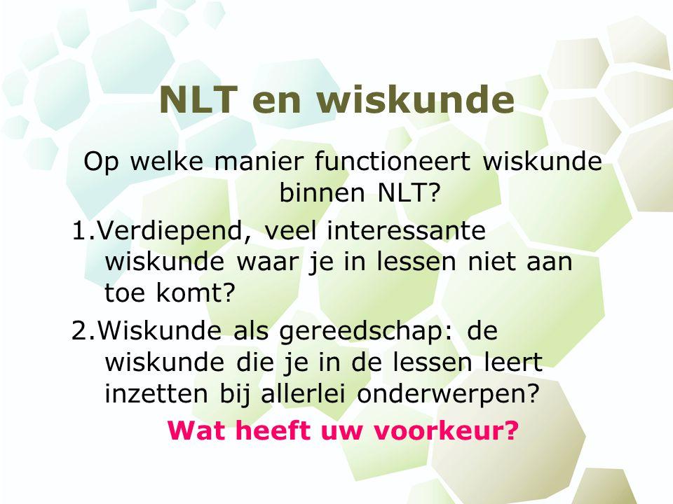 NLT en wiskunde Op welke manier functioneert wiskunde binnen NLT? 1.Verdiepend, veel interessante wiskunde waar je in lessen niet aan toe komt? 2.Wisk