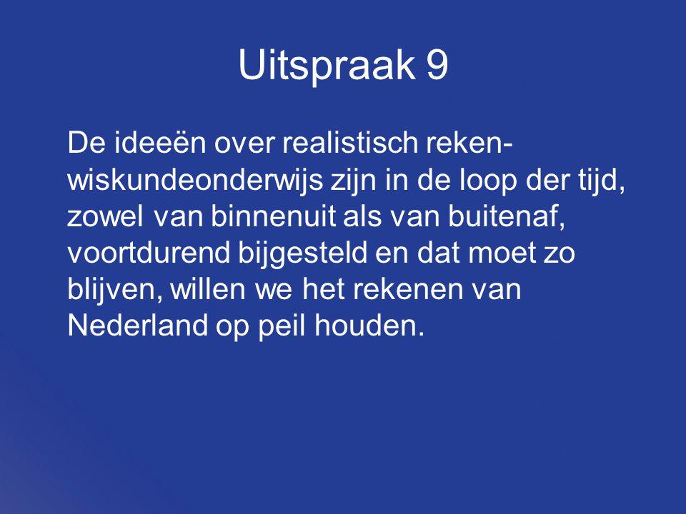Uitspraak 9 De ideeën over realistisch reken- wiskundeonderwijs zijn in de loop der tijd, zowel van binnenuit als van buitenaf, voortdurend bijgesteld en dat moet zo blijven, willen we het rekenen van Nederland op peil houden.