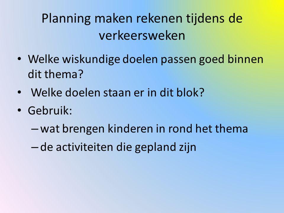 Planning maken rekenen tijdens de verkeersweken Welke wiskundige doelen passen goed binnen dit thema? Welke doelen staan er in dit blok? Gebruik: – wa