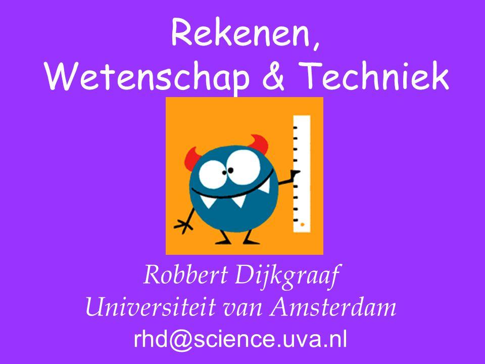 Rekenen, Wetenschap & Techniek Robbert Dijkgraaf Universiteit van Amsterdam rhd@science.uva.nl