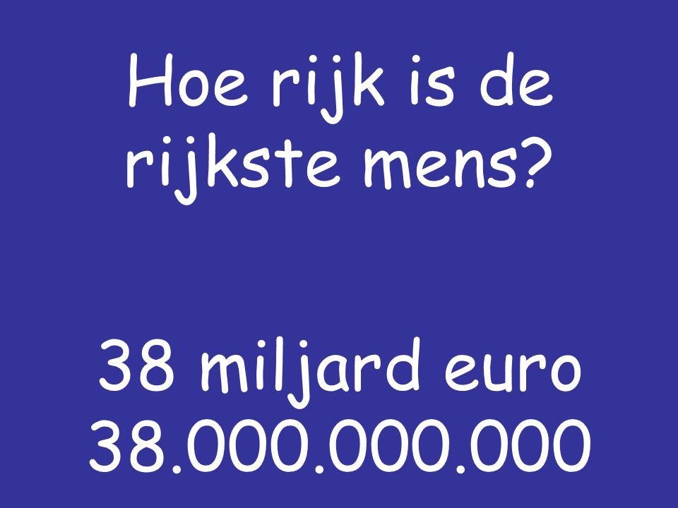 Hoe rijk is de rijkste mens? 38 miljard euro 38.000.000.000