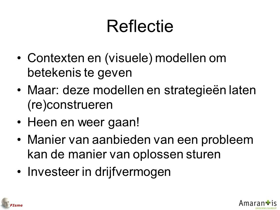 Reflectie Contexten en (visuele) modellen om betekenis te geven Maar: deze modellen en strategieën laten (re)construeren Heen en weer gaan! Manier van