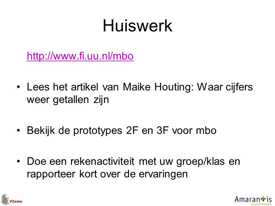 Huiswerk http://www.fi.uu.nl/mbo Lees het artikel van Maike Houting: Waar cijfers weer getallen zijn Bekijk de prototypes 2F en 3F voor mbo Doe een rekenactiviteit met uw groep/klas en rapporteer kort over de ervaringen