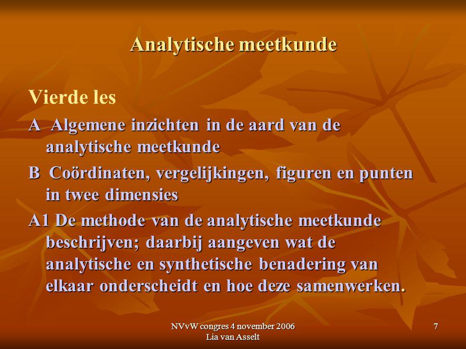 NVvW congres 4 november 2006 Lia van Asselt 7 Analytische meetkunde Vierde les A Algemene inzichten in de aard van de analytische meetkunde B Coördina