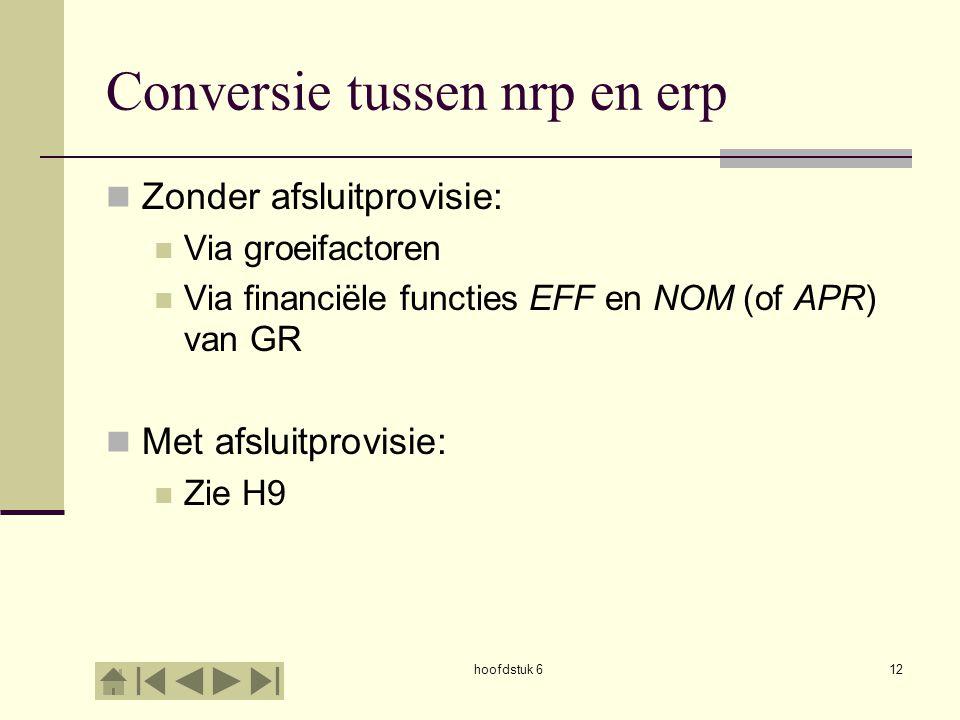hoofdstuk 612 Conversie tussen nrp en erp Zonder afsluitprovisie: Via groeifactoren Via financiële functies EFF en NOM (of APR) van GR Met afsluitprov