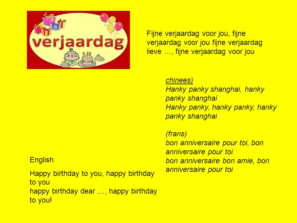 Music from another Dutch birthdaysong http://www.janwolters.nl/blad/erisereen.pdf Er is er een jarig, hoera, hoera Dat kun je wel zien, dat is hij(zij) Dat vinden we allen zo prettig ja,ja En daarom zingen wij blij, Hij leve lang, hoera, hoera Hij leve lang hoera, hoera Hij leve lang hoera.