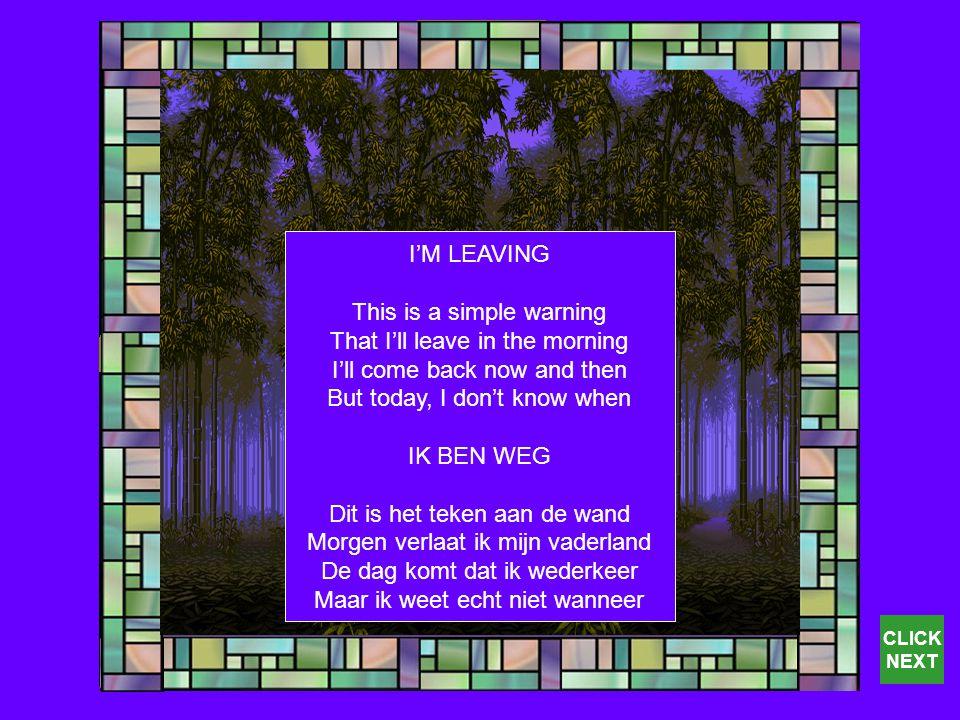 I'M LEAVING This is a simple warning That I'll leave in the morning I'll come back now and then But today, I don't know when IK BEN WEG Dit is het teken aan de wand Morgen verlaat ik mijn vaderland De dag komt dat ik wederkeer Maar ik weet echt niet wanneer CLICK NEXT